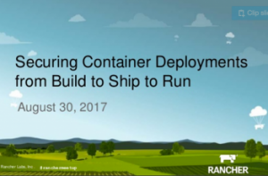 Securing Container Deployments from Build to Ship to Run – Rancher Labs Online Meetup
